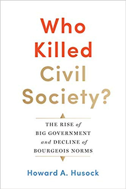 Who Killed Civil Society?: The Rise of Big Government and Decline of Bourgeois Norms Cover