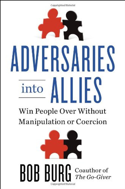 Adversaries Into Allies: Win People Over Without Manipulation or Coercion Cover