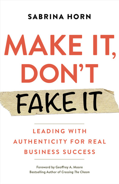 Make It, Don't Fake It: Leading with Authenticity for Real Business Success - Cover