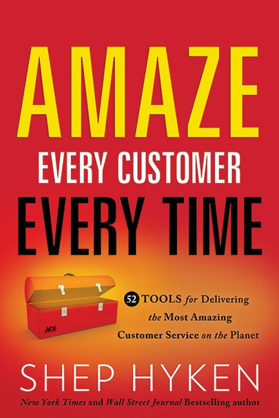 Amaze Every Customer Every Time: 52 Tools for Delivering the Most Amazing Customer Service on the Planet  Shep Hyken - Cover