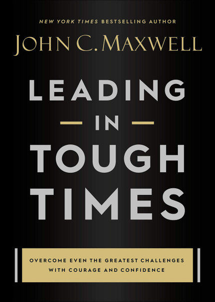 Leading in Tough Times: Overcome Even the Greatest Challenges with Courage and Confidence - Cover