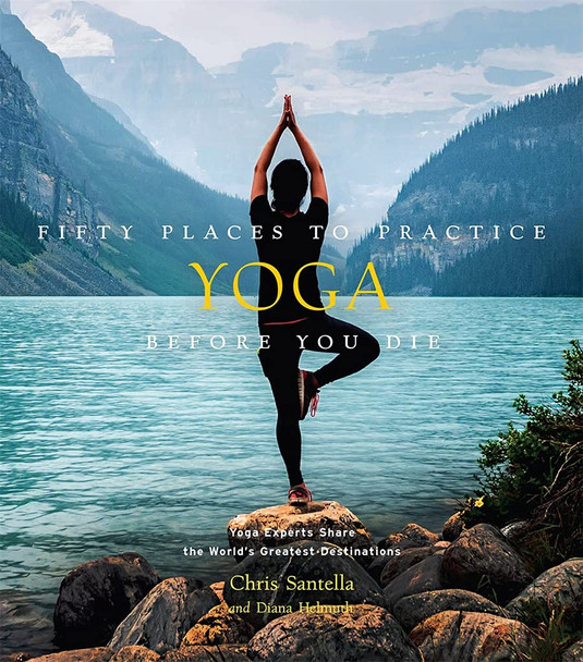 Fifty Places to Practice Yoga Before You Die: Yoga Experts Share the World's Greatest Destinations - Cover