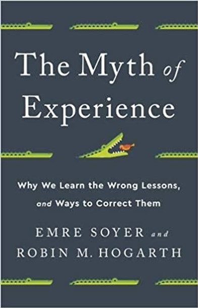 The Myth of Experience: Why We Learn the Wrong Lessons, and Ways to Correct Them Cover