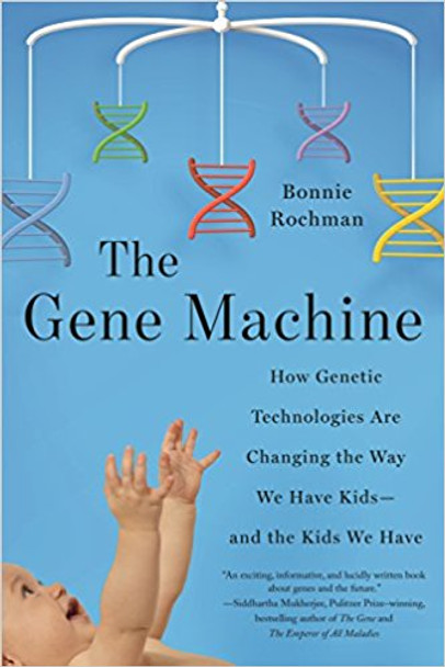 The Gene Machine: How Genetic Technologies Are Changing the Way We Have Kids--And the Kids We Have Cover