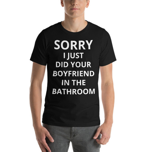 Sorry I just did your boyfriend in the bathroom T-shirt