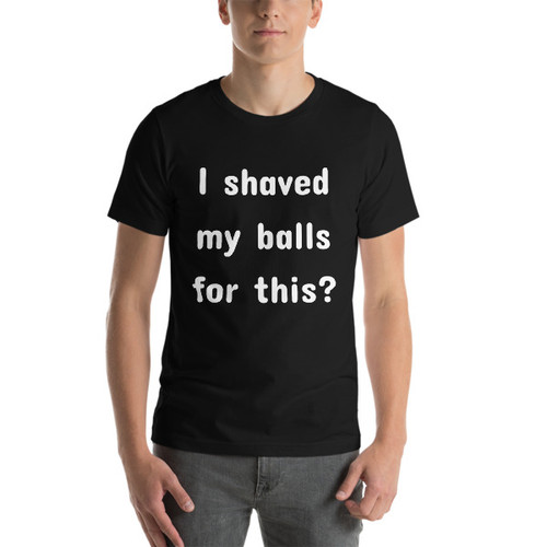 I shaved my balls for this?  Short-Sleeve T-Shirt