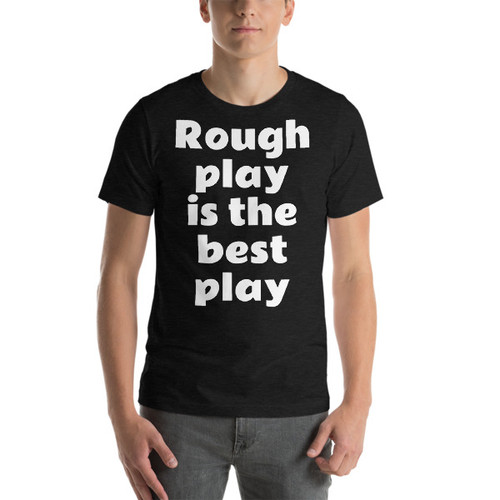 rough play is the best play Short-Sleeve T-Shirt