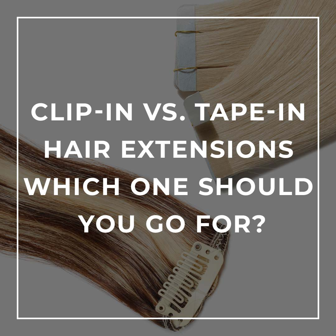 Clip-In vs. Tape-In Hair Extensions - Which one should you go for?