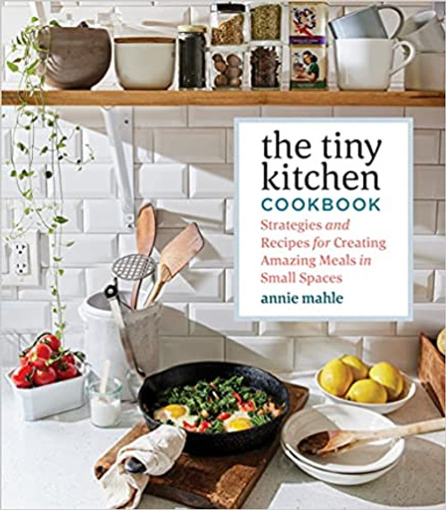 Tiny Kitchen: Strategies and Recipes for Creating Amazing Meals in Small Spaces