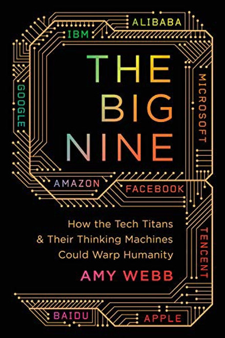 Big Nine, The: How the Tech Titans & Their Thinking Machines Could Warp Humanity