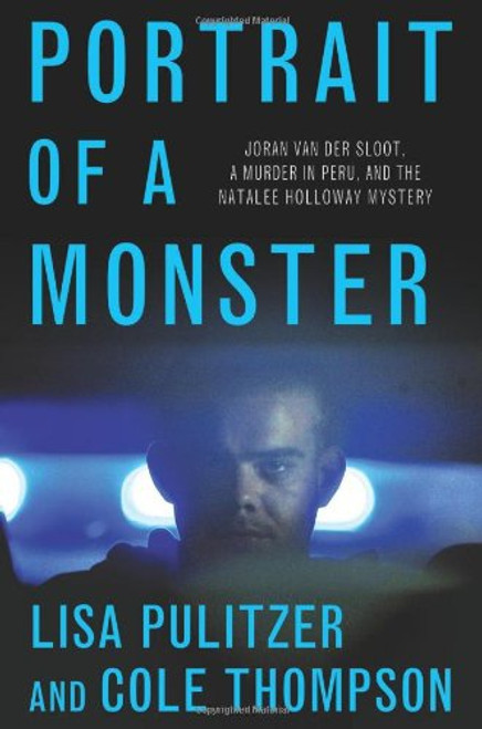 Portrait of a Monster: Jordan Van Der Sloot, A Murder in Peru, and the Natalee Holloway Mystery