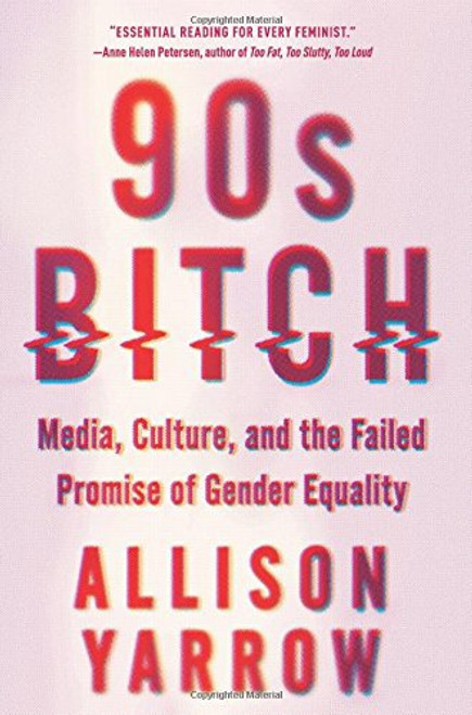 90's Bitch: Media, Culture, and the Failed Promise of Gender Equality