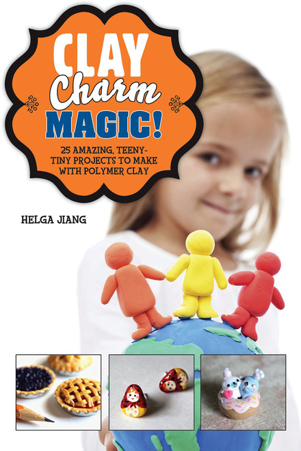 Clay Charm Magic! 25 Amazing, Teeny-Tiny Projects to Make with Polymer Clay