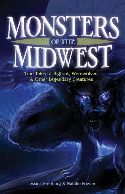 Monsters Of The Midwest: True Tales of Bigfoot, Werewolves, & Other Legendary Creatures