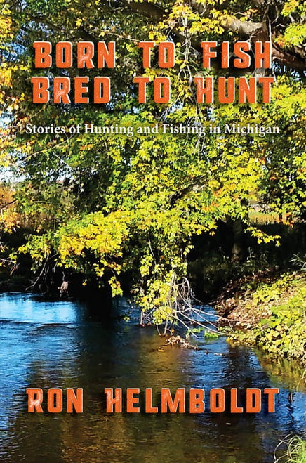 Born To Fish Bred To Hunt: Stories of Hunting and Fishing in Michigan