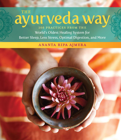 Ayurveda Way: 108 Practices from the World's Oldest Healing System for Better Sleep, Less Stress, Optimal Digestion, and More