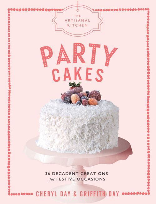 Artisanal Kitchen: Party Cakes - 36 Decadent Creations for Festive Occasions