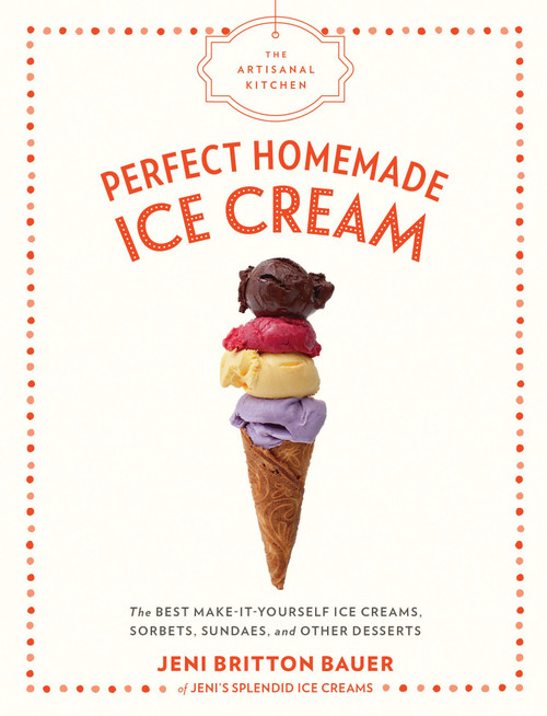 Artisanal Kitchen: Perfect Homemade Ice Cream - The Best Make-It-Yourself Ice Creams, Sorbets, Sundaes, and Other Desserts