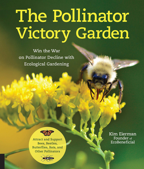 Pollinator Victory Garden: Win the War on Pollinator Decline with Ecological Gardening; Attract and Support Bees, Beetles, Butterflies, Bats, and Other Pollinators