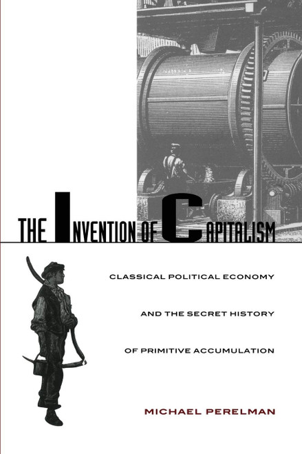 Invention of Capitalism: Classical Political Economy and the Secret History of Primitive Accumulation