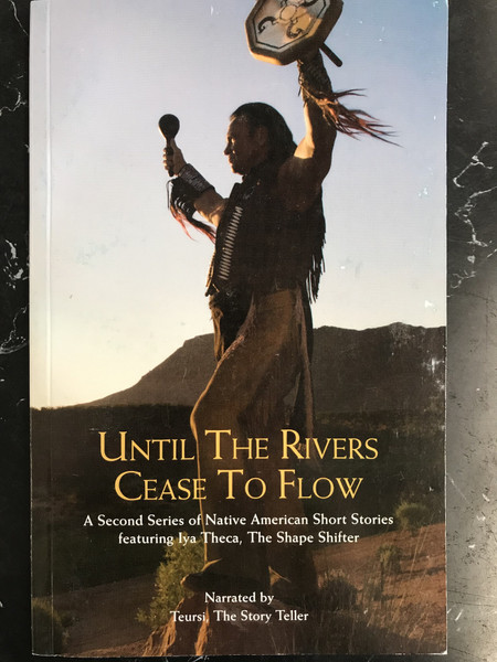 Until the Rivers Cease to Flow: A Second Series of Native American Short Stories featuring Iya Theca, The Shape Shifter