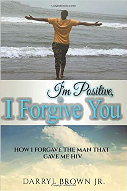 I'm Positive, I Forgive You: How I Forgave the Man That Gave Me HIV