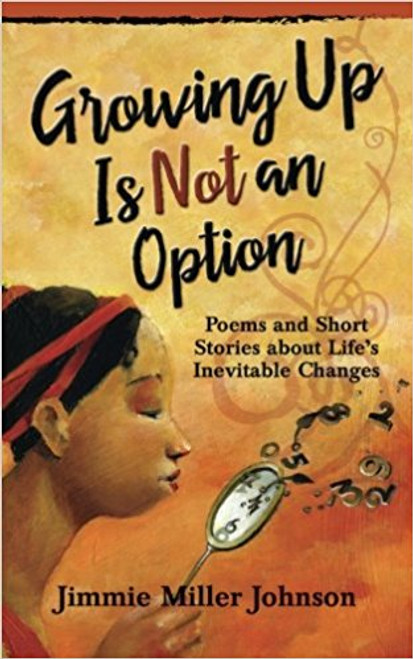 Growing Up Is Not an Option: Poems and Short Stories about Life's Inevitable Changes