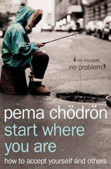 Start Where You Are: How to Accept Yourself and Others - Pema Chodron