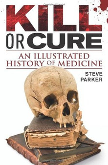 Kill or Cure: An Illustrated History of Medicine - Steve Parker (Hardcover)