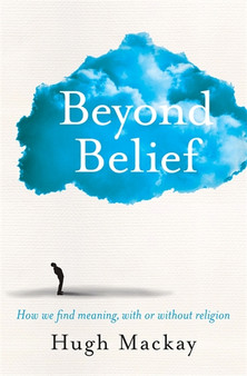 Beyond Belief: How We Find Meaning, With or Without Religion - Hugh Mackay