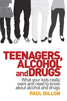 Teenagers, Alcohol and Drugs: What Your Kids Really Want and Need to Know About Alcohol and Drugs - Paul Dillon
