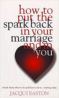 How to Put The Spark Back in Your Marriage and in You - Jacqui Easton