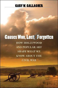 Causes Won, Lost, and Forgotten: How Hollywood and Popular Art Shape What We Know about the Civil War - Gary W. Gallagher (Hardcover)