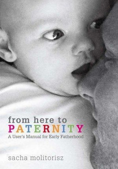 From Here to Paternity: A User's Manual for Early Fatherhood - Sacha Molitorisz