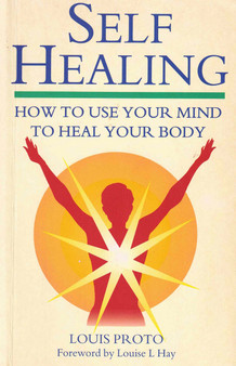 Self Healing: How To Use Your Mind To Heal Your Body - Louis Proto