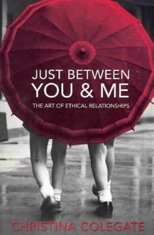Just Between You & Me: The Art of Ethical Relationships - Christina Colegate