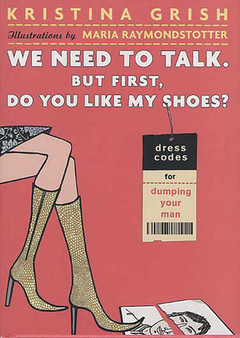 We Need to Talk. But First, Do You Like My Shoes?: Dress Codes for Dumping Your Man - Kristina Grish (Hardcover)