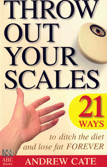 Throw Out Your Scales: 21 Ways to Ditch the Diet and Lose Fat Forever - Andrew Cate
