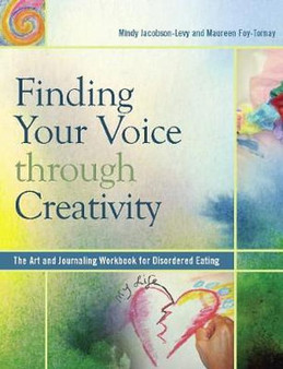 Finding Your Voice Through Creativity: The Art and Journaling Workbook for Disordered Eating - Mindy Jacobson-Levy, Maureen Foy-Tornay