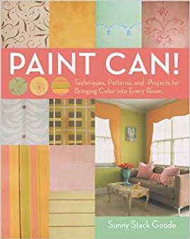 Paint Can!: Techniques, Patterns, and Projects for Bringing Color into Every Room - Sunny Goode (Hardcover)