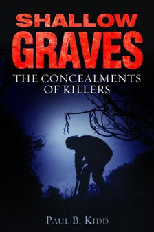 Shallow Graves: The Concealments of Killers - Paul B Kidd