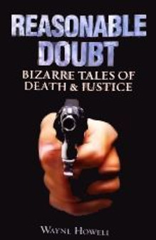 Reasonable Doubt: Bizarre Tales of Death and Justice - Wayne Howell