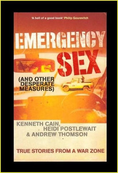 Emergency Sex (And other desperate measures): true Stories from a War Zone - Kenneth Cain