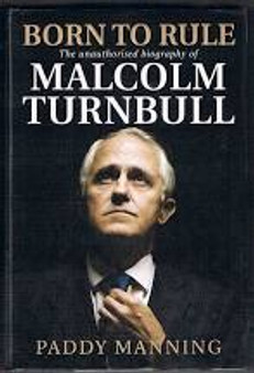 Born To Rule  The Unauthorised Biography of Malcolm Turnbull  Paddy Manning