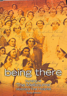 Being There - Being There: Nursing at The Melbourne, Victoria's First Hospital -  Sherson