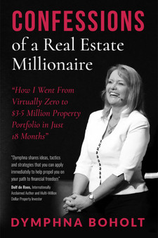 """Confessions of a Real Estate Millionaire by Dymphna Boholt. """"How I went from Virtually Zero to $3.5 Million Property Portfolio in Just 18 months"""""""