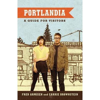 Portlandia: A Guide For Visitors - Fred Armisen & Carrie Brownstein