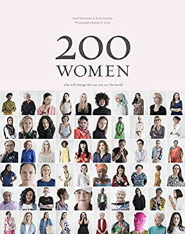 200 Women who will change the way you see the world by Geoff Blackwell & Ruth Hobday. Photography by Kieran E. Scott