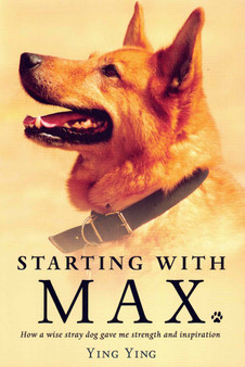 Starting With Max: How a Wise Stray Dog Gave Me Strength and Inspiration - Ying Ying.