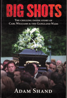 Big Shots: The Chilling Inside Story of Carl Williams & The Gangland Wars - Adam Shand